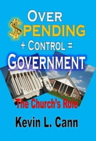 Overspending + Control = Government: The Church's Role by Kevin L. Cann