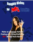 Naughty Niches for Hot Profits: Make an Absolute Fortune Finding and Filling Profitably HOT Niches From Home! by Sven Hyltén-Cavallius