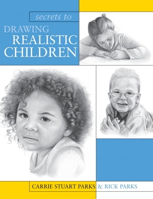 Secrets To Drawing Realistic Children by Carrie Stuart Parks