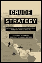 Crude Strategy: Rethinking the US Military Commitment to Defend Persian Gulf Oil by Charles L. Glaser