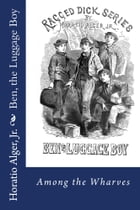 Ben the Luggage Boy (Illustrated Edition): Among the Wharves by Horatio Alger, Jr.