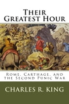 Their Greatest Hour: Rome, Carthage, and the Second Punic War by Charles R. King