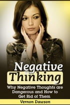 Negative Thinking: Why Negative Thoughts are Dangerous and How to Get Rid of Them by Vernon Dawson