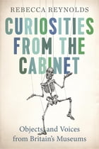 Curiosities from the Cabinet: Objects and Voices from Britain's Museums by Rebecca Reynolds