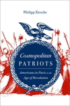 Cosmopolitan Patriots: Americans in Paris in the Age of Revolution by Philipp Ziesche