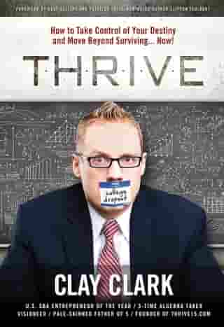 THRIVE: How to Take Control of Your Destiny and Move Beyond Surviving... Now! by Clay Clark