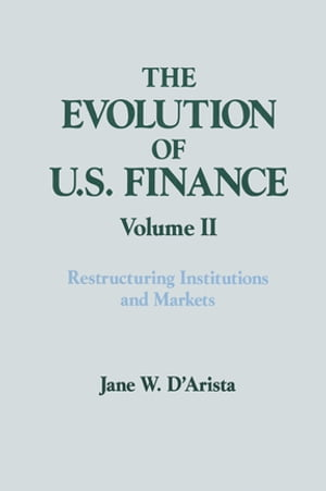 The Evolution of US Finance: v. 2: Restructuring Institutions and Markets
