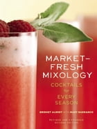 Market-Fresh Mixology: Cocktails for Every Season by Bridget Albert