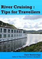 River Cruising - Tips for Travellers: River cruise tips, tricks and advice by Gary Bembridge
