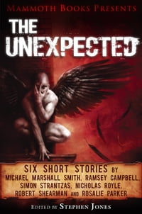 Mammoth Books presents The Unexpected: Six short stories by Michael Marshall Smith, Ramsey Campbell…