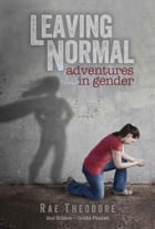 Leaving Normal: Adventures in Gender by Rae Theodore