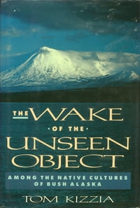 The Wake of the Unseen Object: Among The Native Cultures Of Bush Alaska