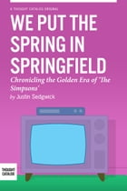 We Put the Spring in Springfield: Chronicling the Golden Era of 'The Simpsons' by Justin Sedgwick