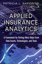 Applied Insurance Analytics: A Framework for Driving More Value from Data Assets, Technologies, and Tools by Patricia L Saporito