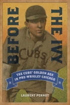 Before the Ivy: The Cubs' Golden Age in Pre-Wrigley Chicago by Laurent Pernot