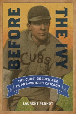 Book Before the Ivy: The Cubs' Golden Age in Pre-Wrigley Chicago by Laurent Pernot