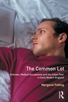 The Common Lot: Sickness, Medical Occupations and the Urban Poor in Early Modern England