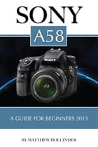 Sony A58: A Guide for Beginners 2015 by Matthew Hollinder
