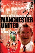 Manchester United Greatest Games by Rob Clark