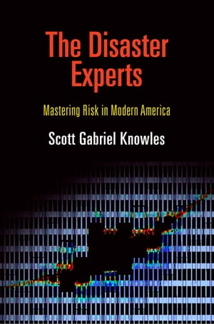 The Disaster Experts Mastering Risk in Modern America