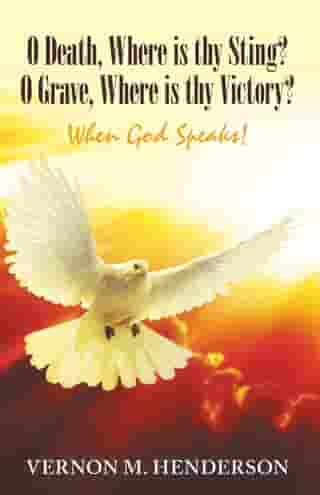 O Death, Where Is Thy Sting? O Grave, Where Is Thy Victory?: When God Speaks! by Vernon M. Henderson