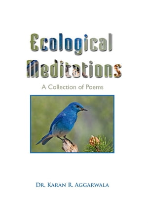 Ecological Meditations: A Collection of Poems by Dr. Karan R. Aggarwala