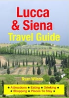 Lucca & Siena Travel Guide: Attractions, Eating, Drinking, Shopping & Places To Stay by Ryan Wilson