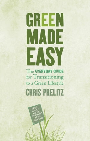 Green Made Easy: The Everyday Guide for Transitioning to a Green Lifestyle by Chris Prelitz
