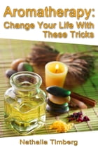 Aromatherapy: Change Your Life With These Tricks by Nathalia Timberg