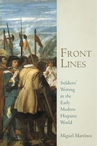 Front Lines: Soldiers' Writing in the Early Modern Hispanic World by Miguel Martínez