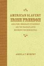 American Slavery, Irish Freedom: Abolition, Immigrant Citizenship, and the Transatlantic Movement for Irish Repeal by Angela F. Murphy