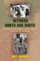 Between North and South: Delaware, Desegregation, and the Myth of American Sectionalism by Brett Gadsden
