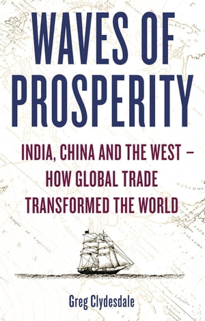 Waves of Prosperity India,  China and the West ? How Global Trade Transformed The World