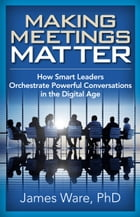 Making Meetings Matter: How Smart Leaders Orchestrate Powerful Conversations in the Digital Age by James Ware