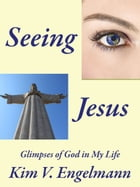 Seeing Jesus—Glimpses of God in My Life by Kim V. Engelmann