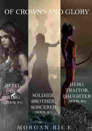 Of Crowns and Glory Bundle: Rebel, Pawn, King; Soldier, Brother, Sorcerer; and Hero, Traitor, Daughter (Books 4, 5 and 6) by Morgan Rice