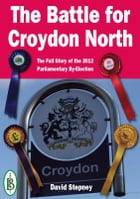 The Battle for Croydon North: The Full Story of the 2012 Parliamentary By-Election by David Stepney