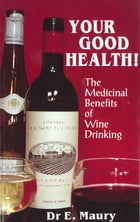 The Medicinal Benefits of Wine Drinking: Your Good Health by E Maury