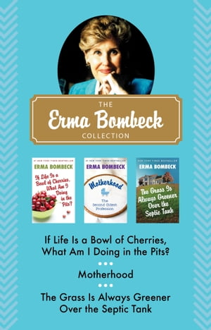 The Erma Bombeck Collection If Life Is a Bowl of Cherries,  What Am I Doing in the Pits?,  Motherhood,  and The Grass Is Always Greener Over the Septic T