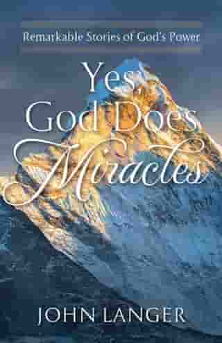 Yes, God Does Miracles: Remarkable Stories of God's Power by John Langer