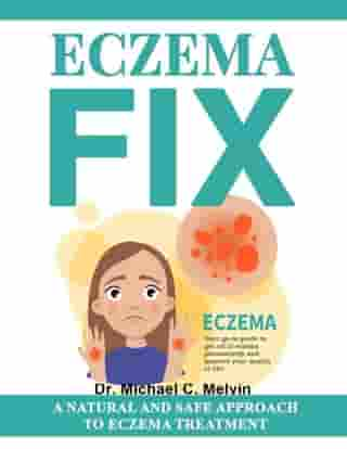 Eczema Fix: A Natural And Safe Approach To Eczema Treatment by Dr. Michael C. Melvin