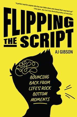 Flipping the Script: Bouncing Back from Life's Rock Bottom Moments by AJ Gibson