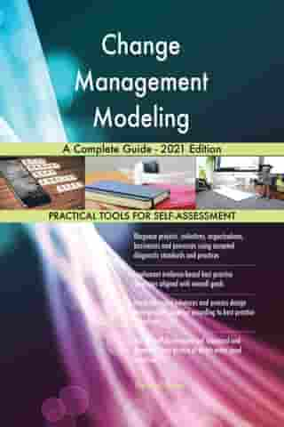 Change Management Modeling A Complete Guide - 2021 Edition by Gerardus Blokdyk