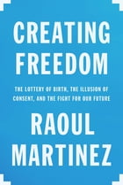 Creating Freedom: The Lottery of Birth, the Illusion of Consent, and the Fight for Our Future by Raoul Martinez