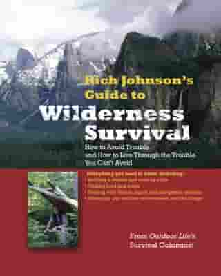 RICH JOHNSON'S GUIDE TO WILDERNESS SURVIVAL : How to Avoid Trouble and How to Live Through the Trouble You Can't Avoid: How to Avoid Trouble and How to Live Through the Trouble You Can't Avoid: How to Avoid Trouble and How to Live Through the Trouble You Can't Avoid