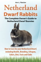 Netherland Dwarf Rabbits, The Complete Owner's Guide to Netherland Dwarf Bunnies, How to Care for your Netherland Dwarf, including Health, Breeding, L by Ann L. Fletcher