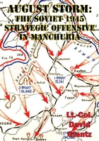 August Storm: Soviet Tactical And Operational Combat In Manchuria, 1945 [Illustrated Edition] by Colonel David M Glantz