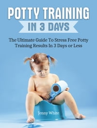 Potty Training In 3 Days: The Ultimate Guide To Stress Free Potty Training Results In 3 Days or Less