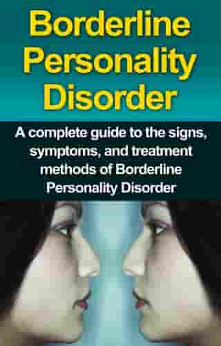 Borderline Personality Disorder: A Complete Guide to the Signs, Symptoms, and Treatment Methods of Borderline Personality Disorder