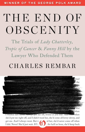 The End of Obscenity The Trials of Lady Chatterley,  Tropic of Cancer & Fanny Hill by the Lawyer Who Defended Them